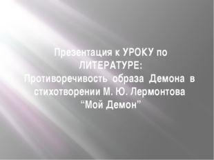 Презентация к УРОКУ по ЛИТЕРАТУРЕ: Противоречивость образа Демона в стихотвор