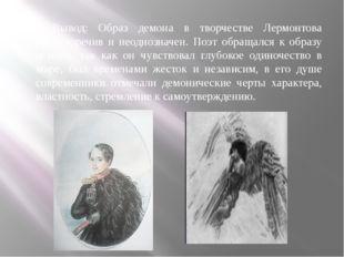 Вывод: Образ демона в творчестве Лермонтова противоречив и неоднозначен. Поэт