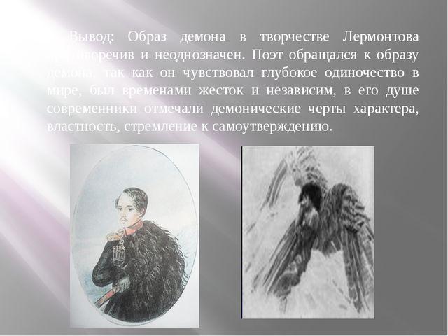 Вывод: Образ демона в творчестве Лермонтова противоречив и неоднозначен. Поэт...