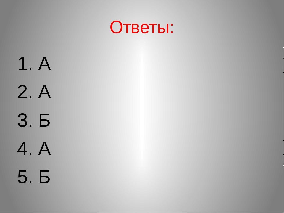 Ответы: 1. А 2. А 3. Б 4. А 5. Б