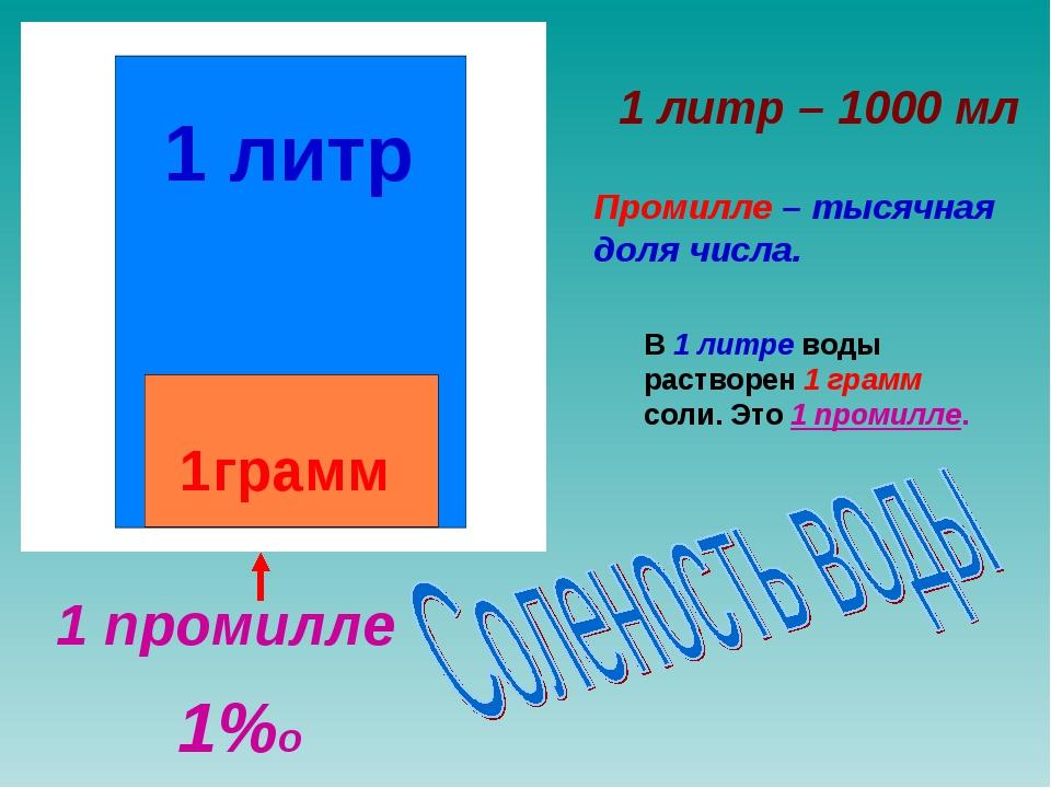 1 литр 1грамм Промилле – тысячная доля числа. В 1 литре воды растворен 1 грам...