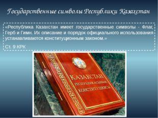 Государственные символы Республики Казахстан «Республика Казахстан имеет го
