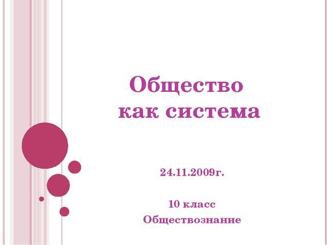 Общество как система 24.11.2009г. 10 класс Обществознание