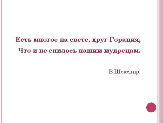 Есть многое на свете, друг Горация, Что и не снилось нашим мудрецам. В Шексп...