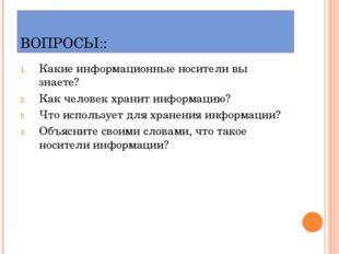 ВОПРОСЫ:: Какие информационные носители вы знаете? Как человек хранит информа