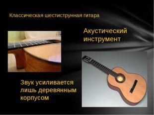 Акустический инструмент Звук усиливается лишь деревянным корпусом Классическ