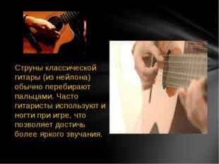 Струны классической гитары (из нейлона) обычно перебирают пальцами. Часто гит