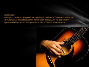 Проблема: Гитара - очень популярный инструмент, многие подростки слушают му