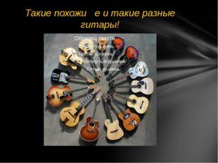 Такие похожие и такие разные гитары!