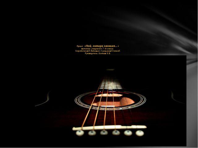 Проект «Пой, гитара звонкая…» выполнен учащимися 7 –б класса Скоробогатовой...