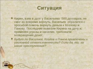 Ситуация Кирин, взяв в долг у Васильева 500 долларов, не смог их вовремя верн
