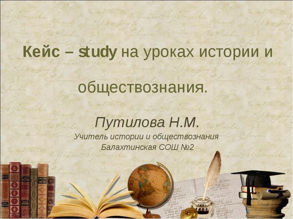 Кейс – study на уроках истории и обществознания. Путилова Н.М. Учитель истори...