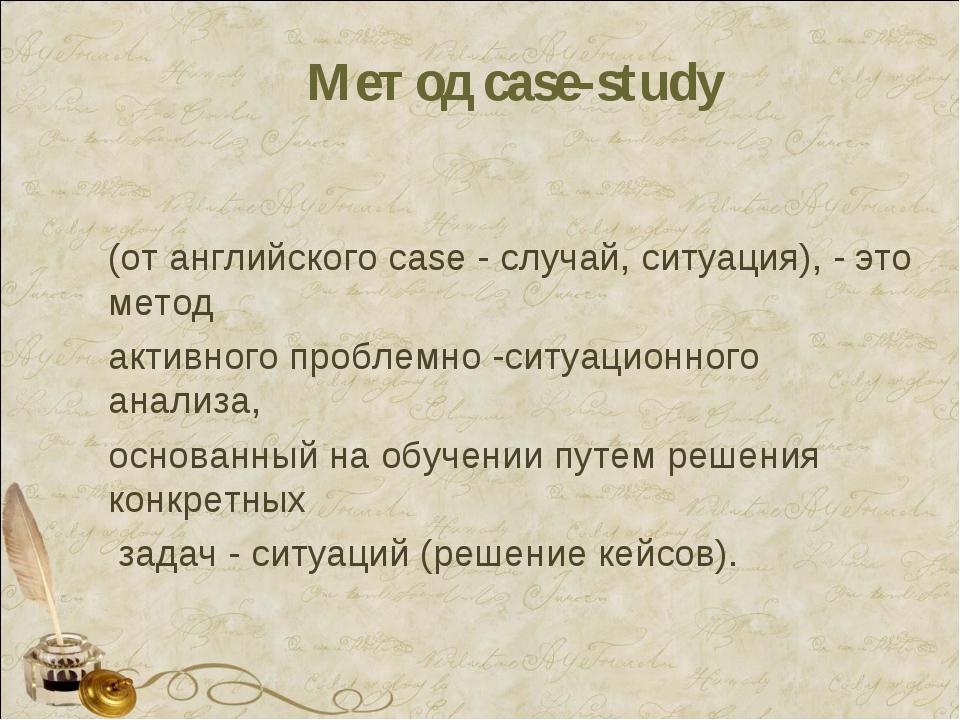 Метод case-study (от английского case - случай, ситуация), - это метод активн...