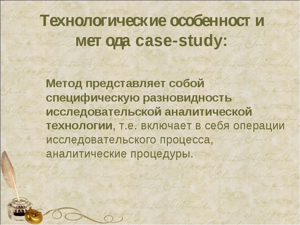 Технологические особенности метода case-study: Метод представляет собой специ...