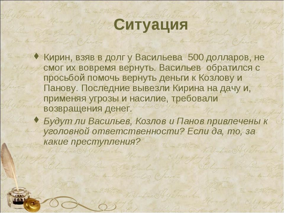 Ситуация Кирин, взяв в долг у Васильева 500 долларов, не смог их вовремя верн...