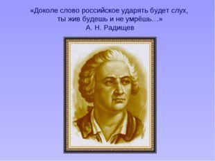 «Доколе слово российское ударять будет слух, ты жив будешь и не умрёшь…» А. Н
