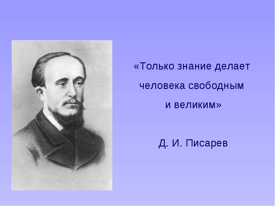 «Только знание делает человека свободным и великим» Д. И. Писарев