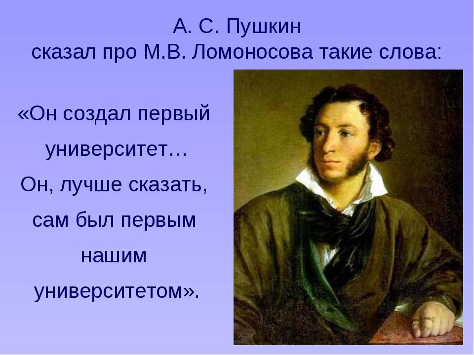 А. С. Пушкин сказал про М.В. Ломоносова такие слова: «Он создал первый униве...