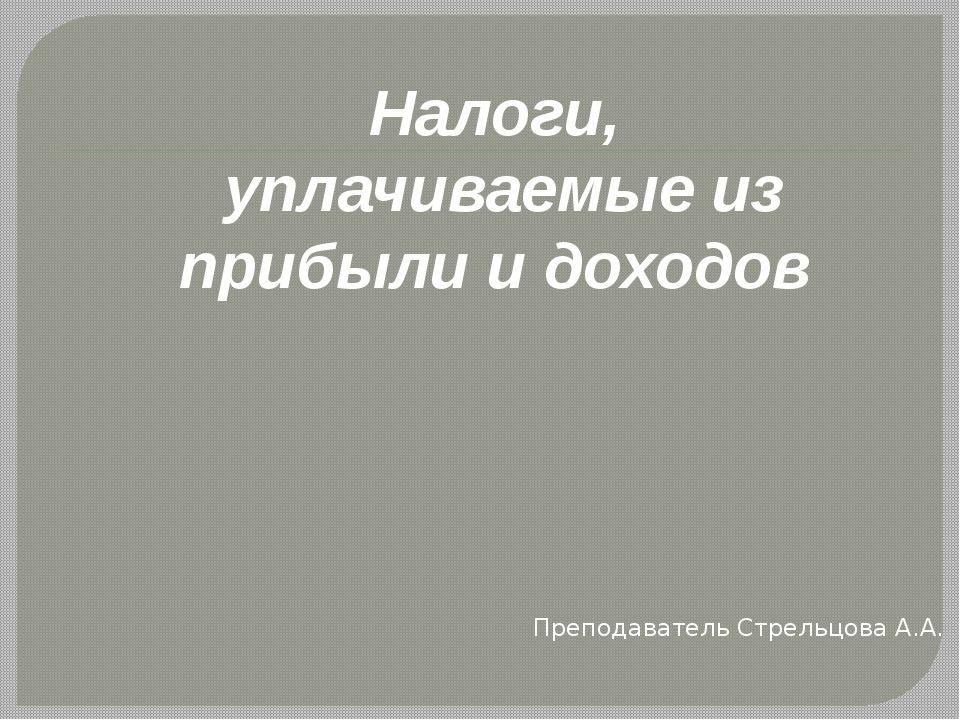 Налоги, уплачиваемые из прибыли и доходов Преподаватель Стрельцова А.А.