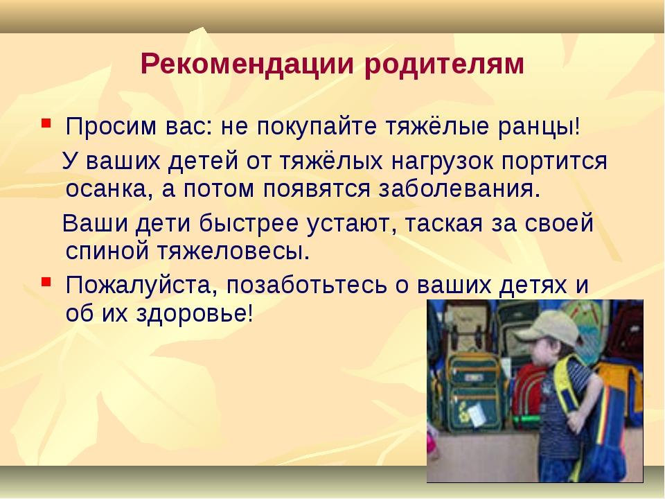 Рекомендации родителям Просим вас: не покупайте тяжёлые ранцы! У ваших детей...