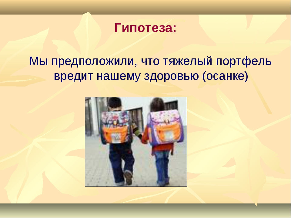 Гипотеза: Мы предположили, что тяжелый портфель вредит нашему здоровью (осанке)