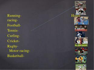 Running- Horse racing- Football- Tennis- Curling- Cricket- Rugby- Motor racin