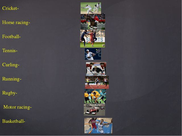 Cricket- Horse racing- Football- Tennis- Curling- Running- Rugby- Motor racin...