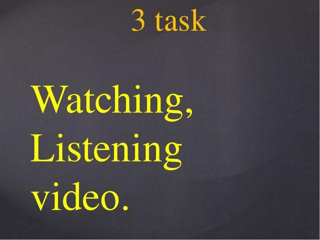 Watching, Listening video. 3 task