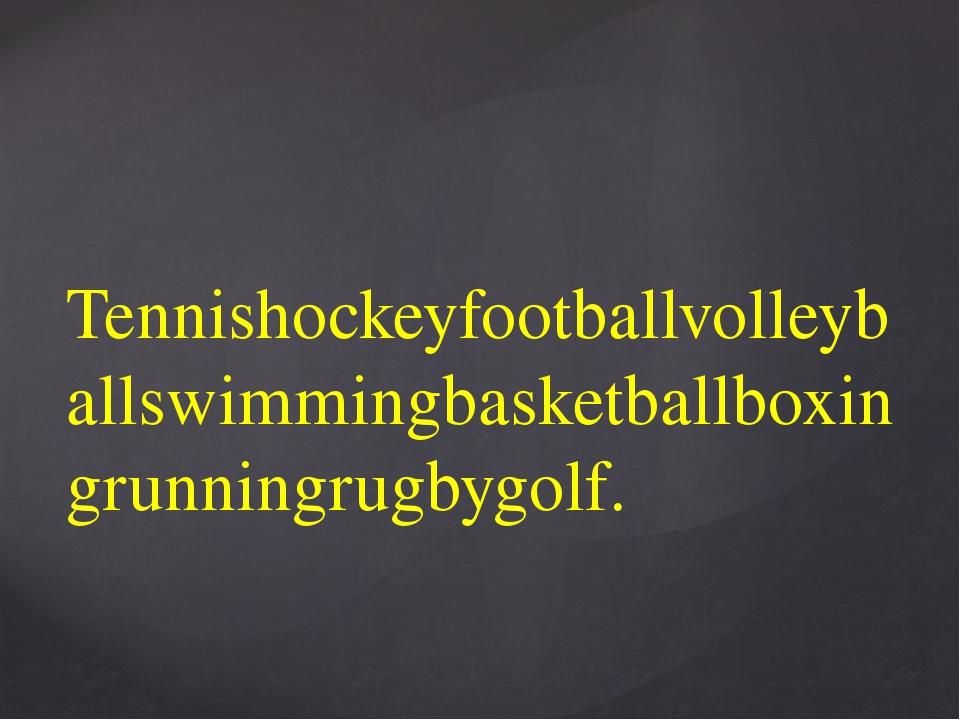 Tennishockeyfootballvolleyballswimmingbasketballboxingrunningrugbygolf.