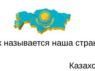Как называется наша страна? Казахстан
