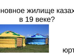 Основное жилище казахов в 19 веке? юрта
