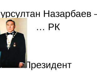 Нурсултан Назарбаев – … РК Президент
