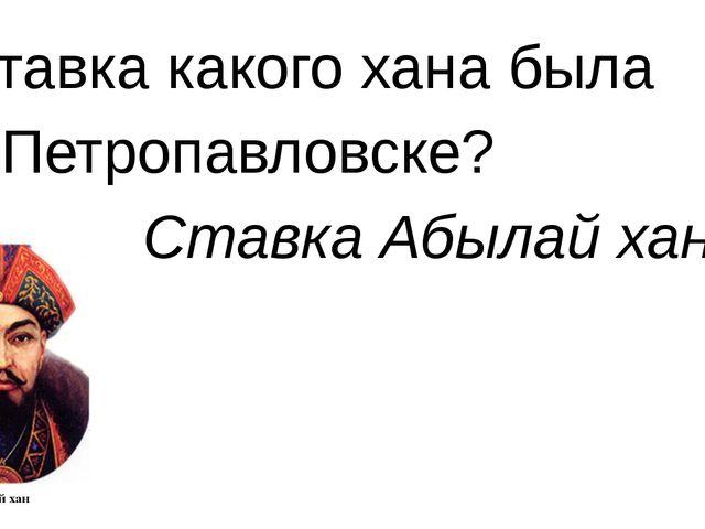 Ставка какого хана была в Петропавловске? Ставка Абылай хана