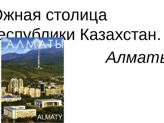 Южная столица Республики Казахстан. Алматы