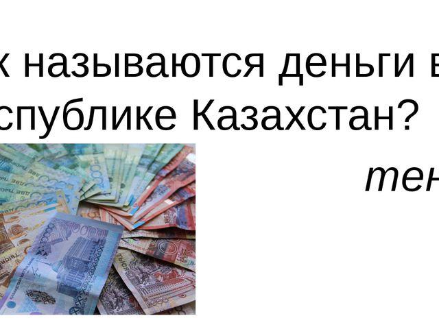 Как называются деньги в Республике Казахстан? тенге