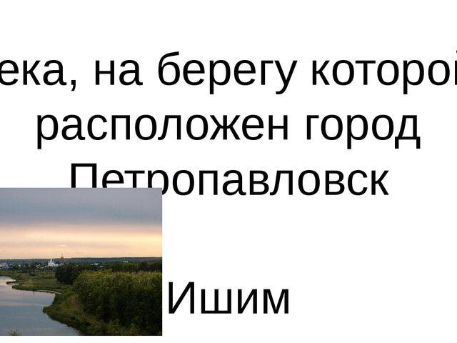 Река, на берегу которой расположен город Петропавловск Ишим