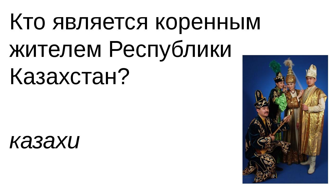 Кто является коренным жителем Республики Казахстан? казахи