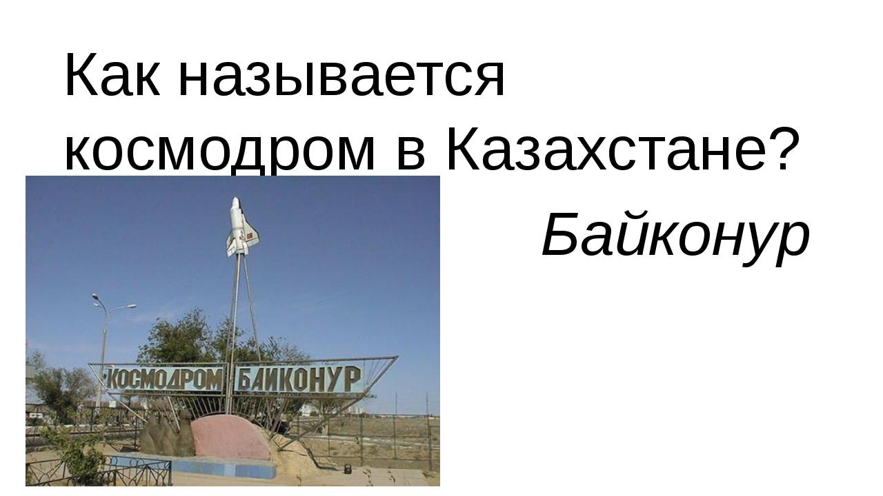 Как называется космодром в Казахстане? Байконур