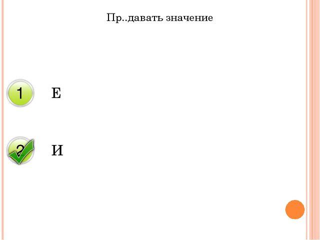 Пр..давать значение Е И