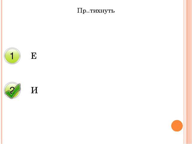 Пр..тихнуть Е И