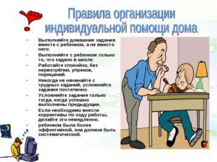 Выполняйте домашние задания вместе с ребенком, а не вместо него. Выполняйте