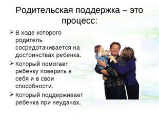 Родительская поддержка – это процесс: В ходе которого родитель сосредотачивае