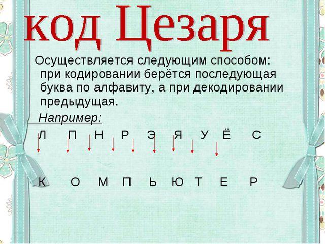 Осуществляется следующим способом: при кодировании берётся последующая буква...