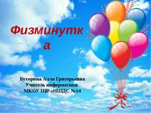 Физминутка Буторина Алла Григорьевна Учитель информатики МКОУ ШР «НШДС №14