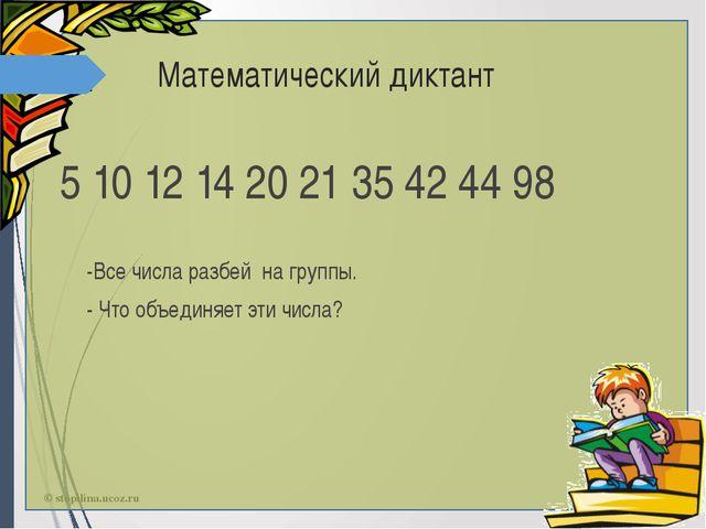 Математический диктант 5 10 12 14 20 21 35 42 44 98 -Все числа разбей на груп...