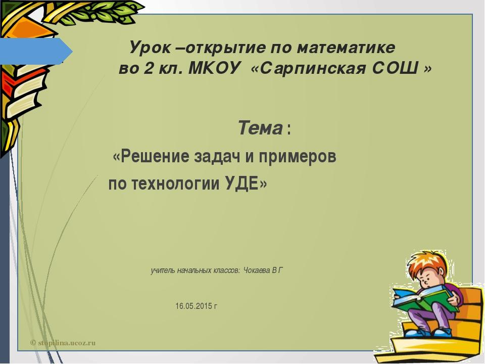 Урок –открытие по математике во 2 кл. МКОУ «Сарпинская СОШ » Тема : «Решение...
