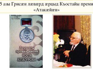 1995 азы Грисæн лæвæрд æрцыд Къостайы преми чиныг «Атакæйæн»