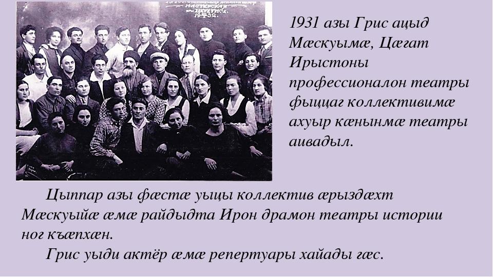 1931 азы Грис ацыд Мæскуымæ, Цæгат Ирыстоны профессионалон театры фыццаг колл...
