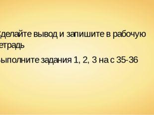 Сделайте вывод и запишите в рабочую тетрадь Выполните задания 1, 2, 3 на с 35