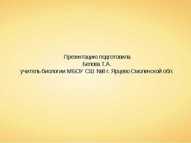 Презентацию подготовила Белова Т.А. учитель биологии МБОУ СШ №8 г. Ярцево Смо...